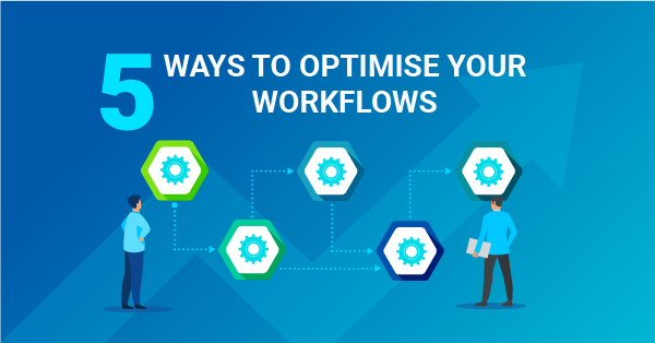 5 ways to optimise your workflows