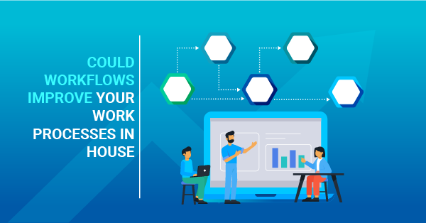 Could workflows improve your work processes in house