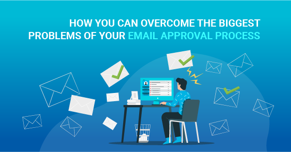 How you can overcome the biggest problems of your email approval process