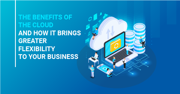 The benefits of the cloud and the how it brings greater flexibility to your business