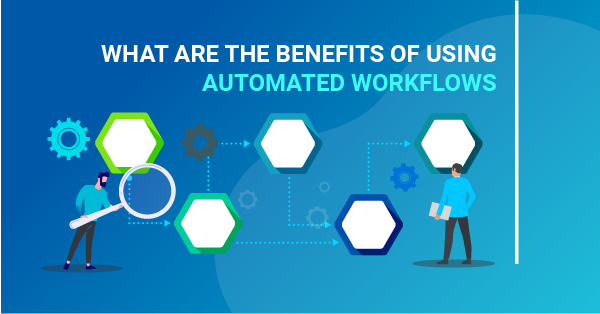 What are the benefits of using automated workflows