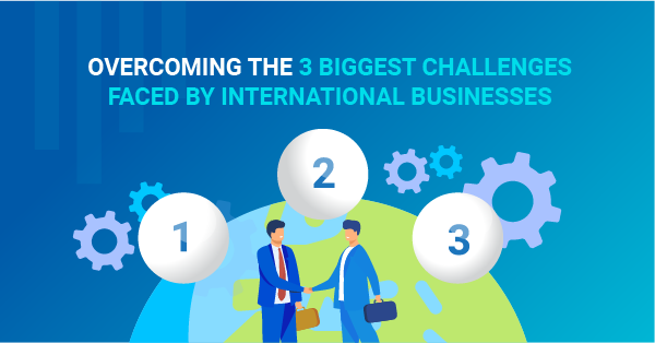 Overcoming the 3 biggest challenges faced by international businesses