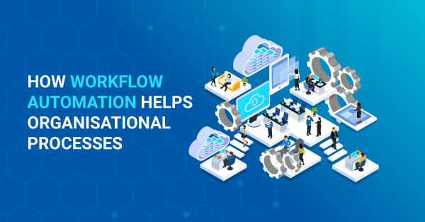 Workflow Automation: How Automated Workflows Help Organisational Processes