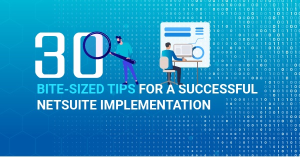 30 Bite-Sized Tips for a Successful NetSuite Implementation