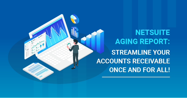 NetSuite Aging Report: Streamline Your Accounts Receivable Once and For All!
