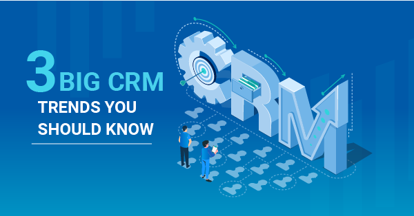 3 Big CRM Trends You Should Know to Build Lasting Customer Relationships