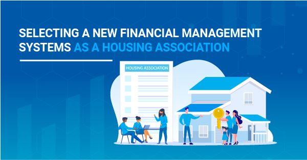 Selecting a New Financial Management System for Your Housing Association? Key Things to Considerations