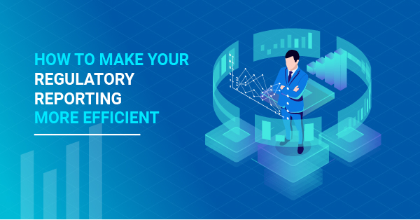 How to Make Your Regulatory Reporting More Efficient