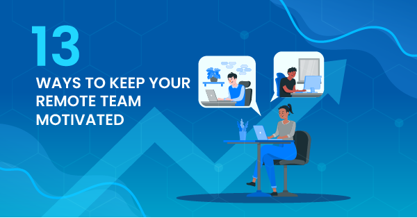 13 Ways to Keep Your Remote Team Motivated