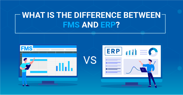 FMS vs ERP: What is the Difference Between FMS and ERP?