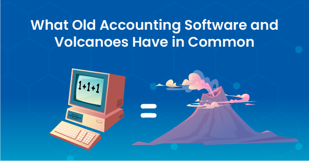What Old Accounting Software and Volcanoes Have in Common