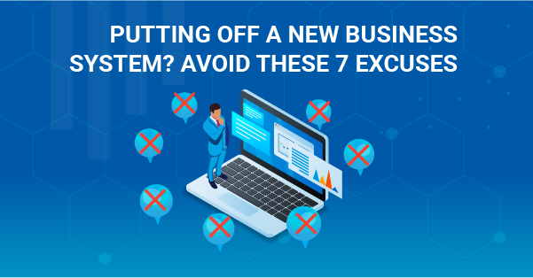 Putting Off a New Business System? Avoid These 7 Excuses